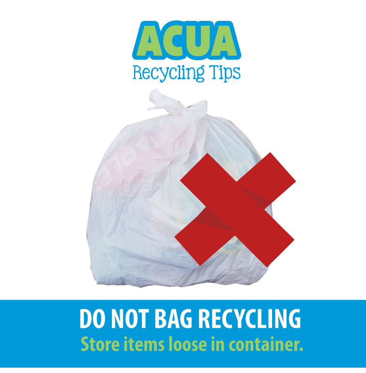 ACUA Recycling Tips Do Not Bag Recycling Store Items loose in container.