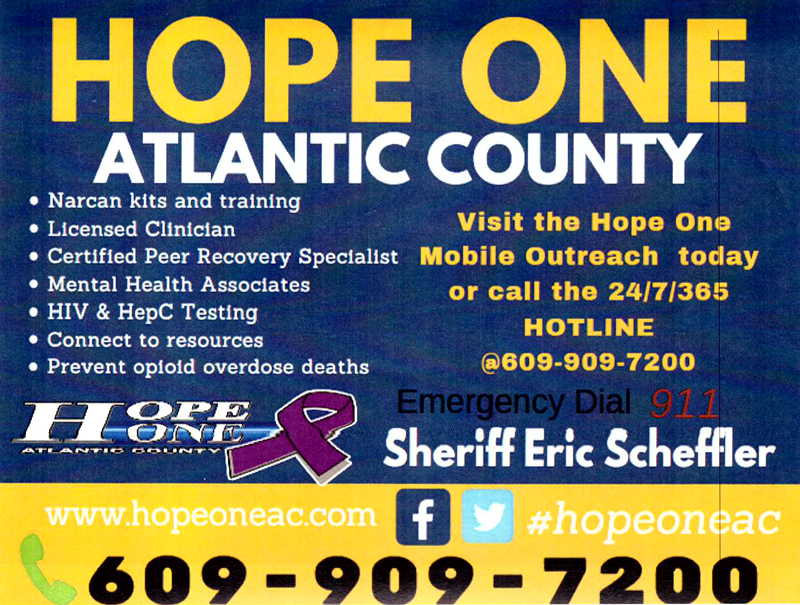 Hope One Atlantic County Narcan kits and training licensed Clinician Certified Peer Recovery Specialist Mental Health Associates HIV & HepC Testing Connet to resources Prevent opiod overdoes deaths Visit the Hope One Movile Outreach today or call the 24/7/365 HOTLINE @ 609-909-7200 Emergenct Diual 911 Sheriff Eric Scheffler www.hopeone.com #hopeoneac Find us on Facebook and Twitter 609-909-7200